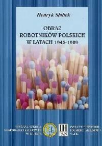 Obraz robotników polskich w latach 1945-199 - Henryk Słabek