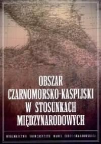 Obszar czarnomorsko-kaspijski w stosunkach międzynarodowych - Bartosz Bojarczyk, Tomasz Kapuśniak