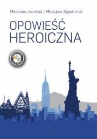 Opowieść heroiczna - Mirosław Spychalski, Jasiński Mirosław