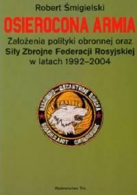 Osierocona armia. Założenia polityki obronnej oraz Siły Zbrojne Federacji Rosyjskiej w latach 1992-2004 - Robert Śmigielski
