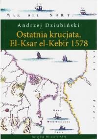 Ostatnia krucjata. El-Ksar el-Kebir 1578 - Andrzej Dziubiński