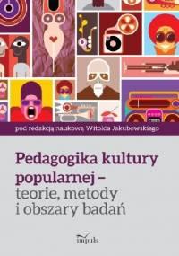Pedagogika kultury popularnej – teorie, metody i obszary badań - Witold Jakubowski