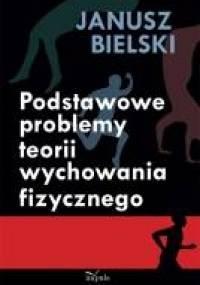 Podstawowe problemy teorii wychowania fizycznego - Janusz Bielski