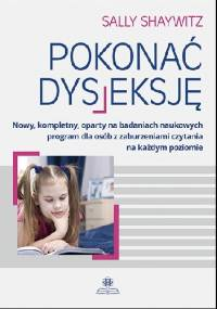 Pokonać dysleksję Nowy, kompletny, oparty na badaniach naukowych program dla osób z zaburzeniami czytania na każdym poziomie - Sally Shaywitz