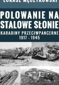 Polowanie na stalowe słonie. Karabiny przeciwpancerne 1917 - 1945 - Łukasz Męczykowski