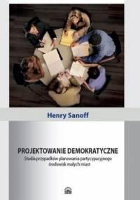 Projektowanie demokratyczne. Studia przypadków planowania partycypacyjnego środowisk małych miast - Sanoff Henry