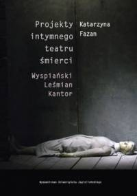 Projekty intymnego teatru śmierci. Wyspiański  Leśmian  Kantor - Fazan Katarzyna