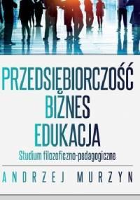 Przedsiębiorczość - biznes - edukacja. Studium filozoficzno-pedagogiczne - Andrzej Murzyn