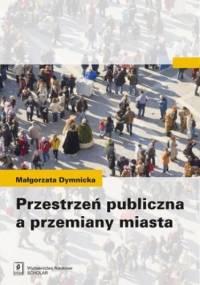 Przestrzeń publiczna a przemiany miasta - Małgorzata Dymnicka