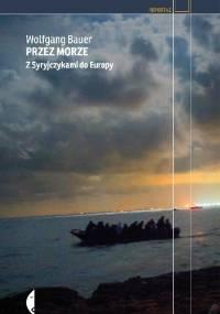 Przez morze. Z Syryjczykami do Europy - Wolfgang Bauer