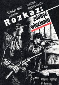 Rozkaz: zdobyć więzienie - Stanisław Maria Jankowski, Stanisław Dąbrowa-Kostka