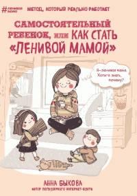 """Самостоятельный ребенок, или Как стать """"ленивой мамой"""" - Анна Быкова"""