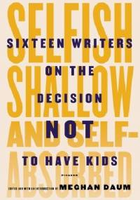 Selfish, shallow and self-absorbed. Sixteen writers on the decision not to have kids - Meghan Daum
