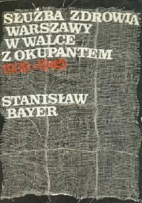 Służba zdrowia Warszawy w walce z okupantem: 1939-1945 - Stanisław Bayer
