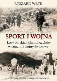 Sport i Wojna. Losy polskich olimpijczyków w latach drugiej wojny światowej - Ryszard Wryk