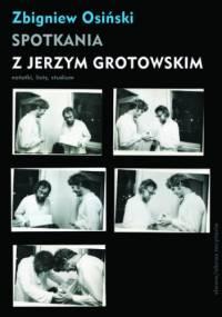 Spotkania z Jerzym Grotowskim. Notatki, listy, studium - Osiński Zbigniew