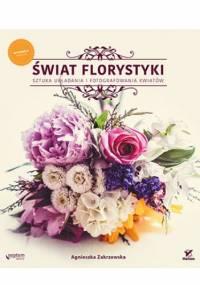 Świat florystyki. Sztuka układania i fotografowania kwiatów. Wydanie II rozszerzone - Agnieszka Zakrzewska