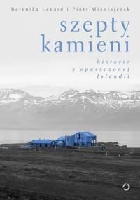 Szepty kamieni. Historie z opuszczonej Islandii - Berenika Lenard, Piotr Mikołajczak