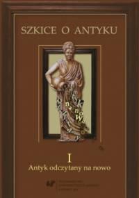 Szkice o antyku. T. 1: Antyk odczytany na nowo - Anna Kucz red., Patrycja Matusiak red.