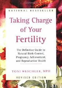 Taking Charge of Your Fertility: The Definitive Guide to Natural Birth Control, Pregnancy Achievement, and Reproductive Health - Toni Weschler