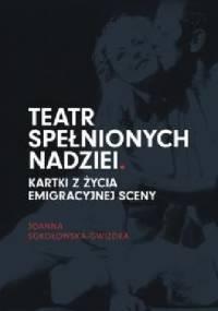 Teatr spełnionych nadziei. Kartki z życia emigracyjnej sceny - Joanna Sokołowska-Gwizdka