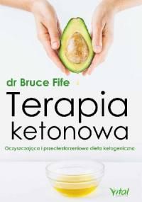 Terapia ketonowa. Oczyszczająca i przeciwstarzeniowa dieta ketogeniczna - Bruce Fife