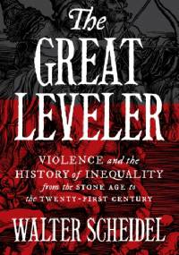 The Great Leveler. Violence and the History of Inequality from the Stone Age to the Twenty-First Century - Walter Scheidel