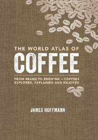 The World Atlas of Coffee - From Beans to Brewing - Coffees Explored, Explained and Enjoyed - James Hoffmann