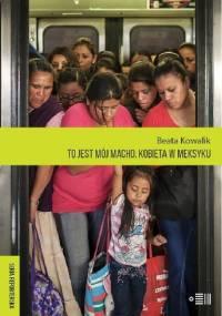 To jest mój macho. Kobiety w Meksyku - Beata Kowalik