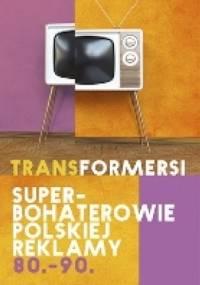 Transformersi. Superbohaterowie polskiej reklamy 80.-90. - Agata Jakóbczak