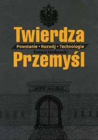 Twierdza Przemyśl. Powstanie-Rozwój-Technologie - Tomasz Idzikowski