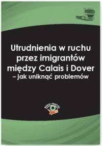 Utrudnienia w ruchu przez imigrantów między Calais i Dover - jak uniknąć problemów - Wolański Jakub