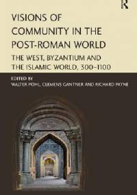 Visions of Community in the Post-Roman World The West, Byzantium and the Islamic World, 300–1100 - Walter Pohl