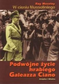 W cieniu Mussoliniego. Podwójne życie hrabiego Galeazza Ciano. - Ray Moseley