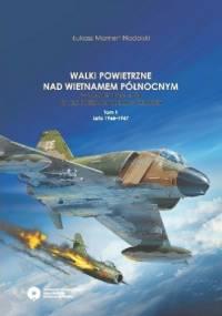 Walki Powietrzne nad Wietnamem Północnym. W latach 1965-1968 na tle operacji Rolling Thunder. Tom 1. Lata 1965-1967. - Łukasz Mamert Nadolski
