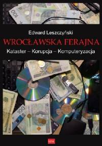 Wrocławska ferajna. Kataster – Korupcja – Komputeryzacja - Edward Leszczyński