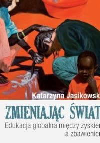 Zmieniając świat! Edukacja globalna między zyskiem a zbawieniem - Katarzyna Jasikowska