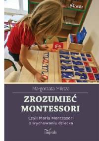 Zrozumieć Montessori, czyli Maria Montessori o wychowaniu dziecka - Małgorzata Miksza
