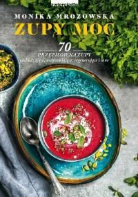 Zupy Moc. 70 przepisów na zupy m.in. odchudzające, uodparniające, regenerujące - Monika Mrozowska